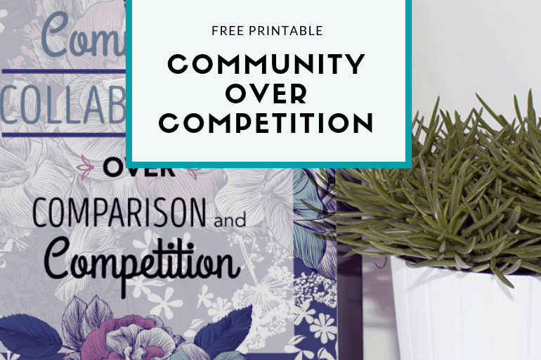 Community is way better than competition. Grab this free Community Over Competition printable as a great reminder!